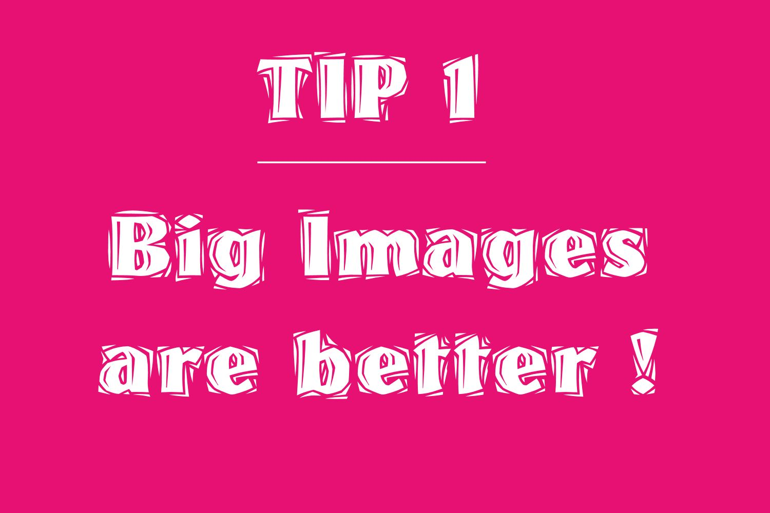 tip 1 use big images