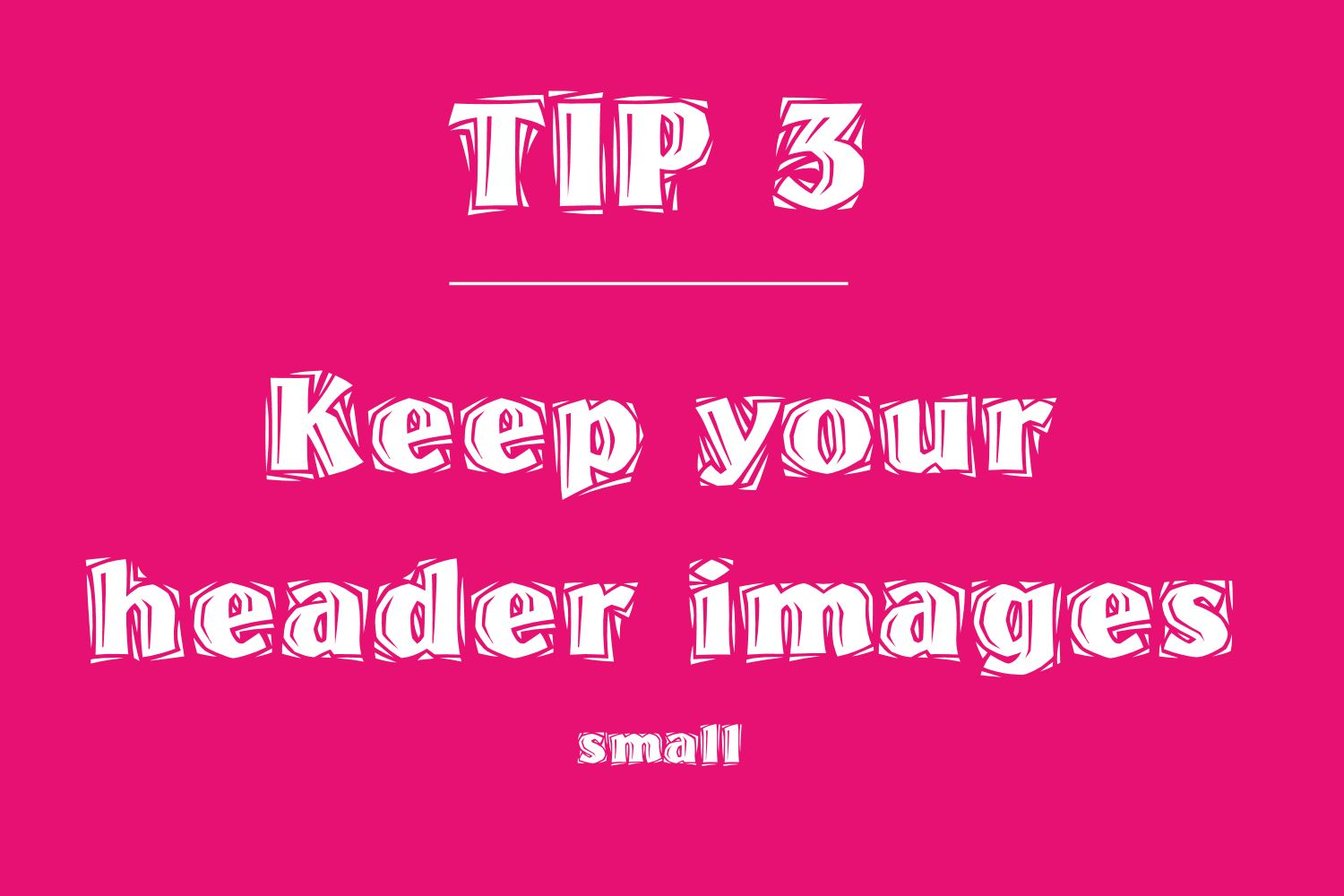 Tip 3 small headers