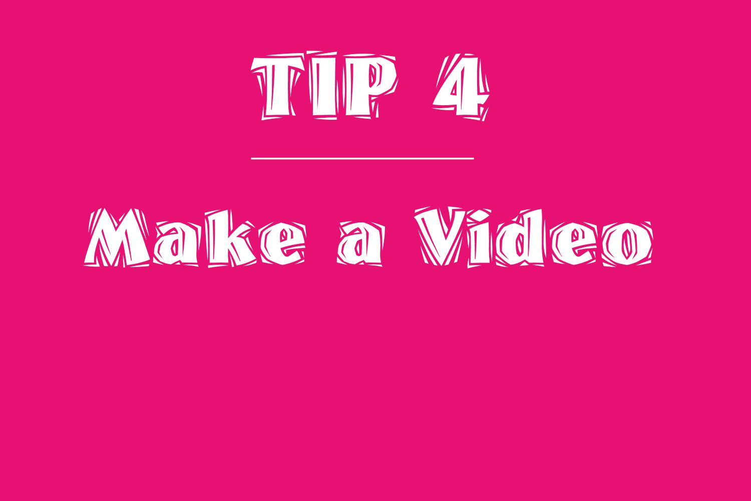 Tip 4 make a video